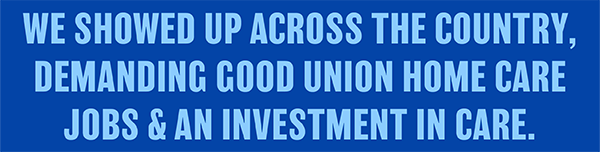 We showed up across the country, demanding good union home care jobs & an investment in care.