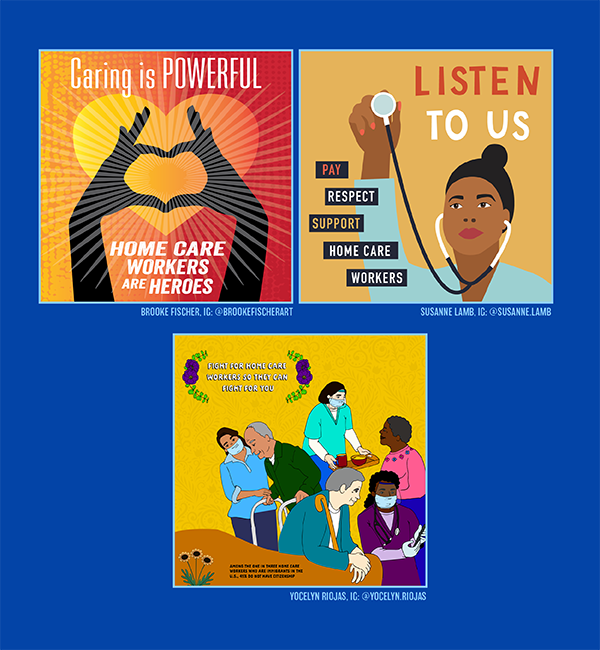 """Art by Brook Fischer (@brookefischerart) that says """"Caring is POWERFUL. Home care workers are heroes."""" Art by Susanne Lamb (@susanne.lamb) that says """"Listen to us. Pay, respect, support home care workers."""" Art by Yocelyn Riojas (@yocelyn.riojas) that says """"Fight for home care workers so they can fight for you."""""""