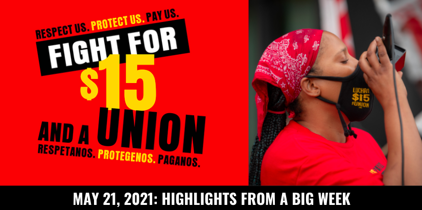 Respect us. Protect us. Pay us. Fight for $15 and a Union. Respetanos. Protegenos. Paganos. May 21, 2021: Highlights from a big week.